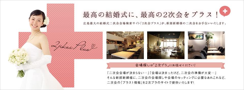 最高の結婚式に、最高の2次会をプラス!広島最大の結婚式二次会会場検索サイト「2次会プラス」が、新郎新婦様の二次会をお手伝いいたします。